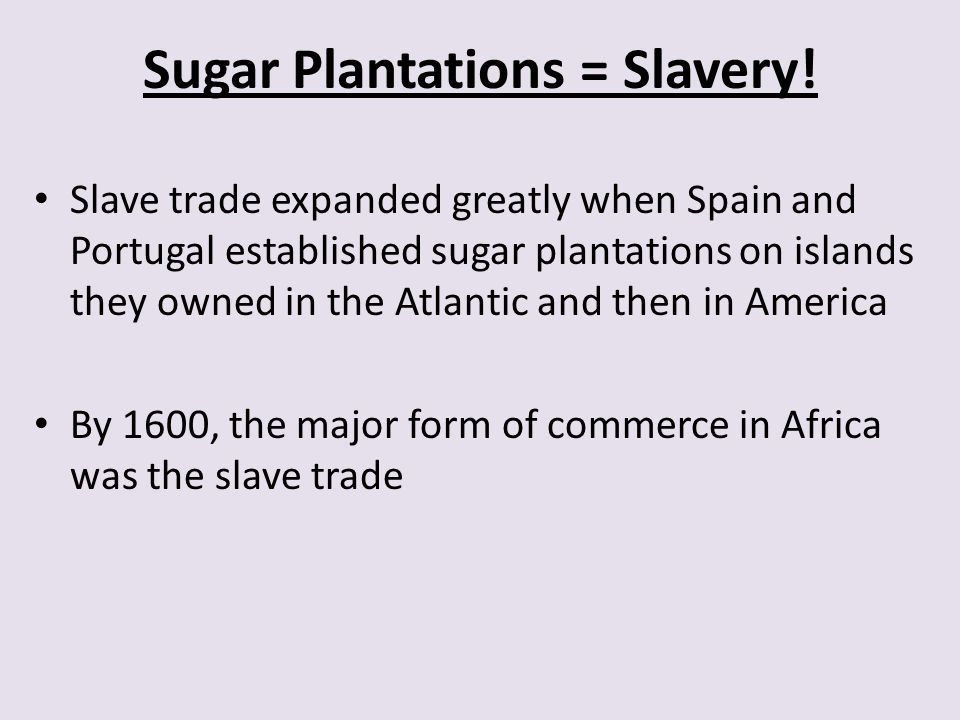 Sugar Plantations = Slavery! Slave trade expanded greatly when Spain and Portugal established sugar plantations on islands they owned in the Atlantic