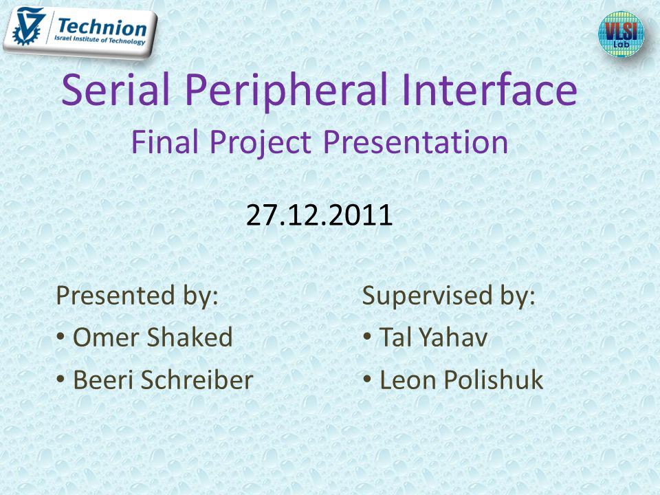 Presented by: Omer Shaked Beeri Schreiber Serial Peripheral Interface Final Project Presentation 27.12.2011 Supervised by: Tal Yahav Leon Polishuk
