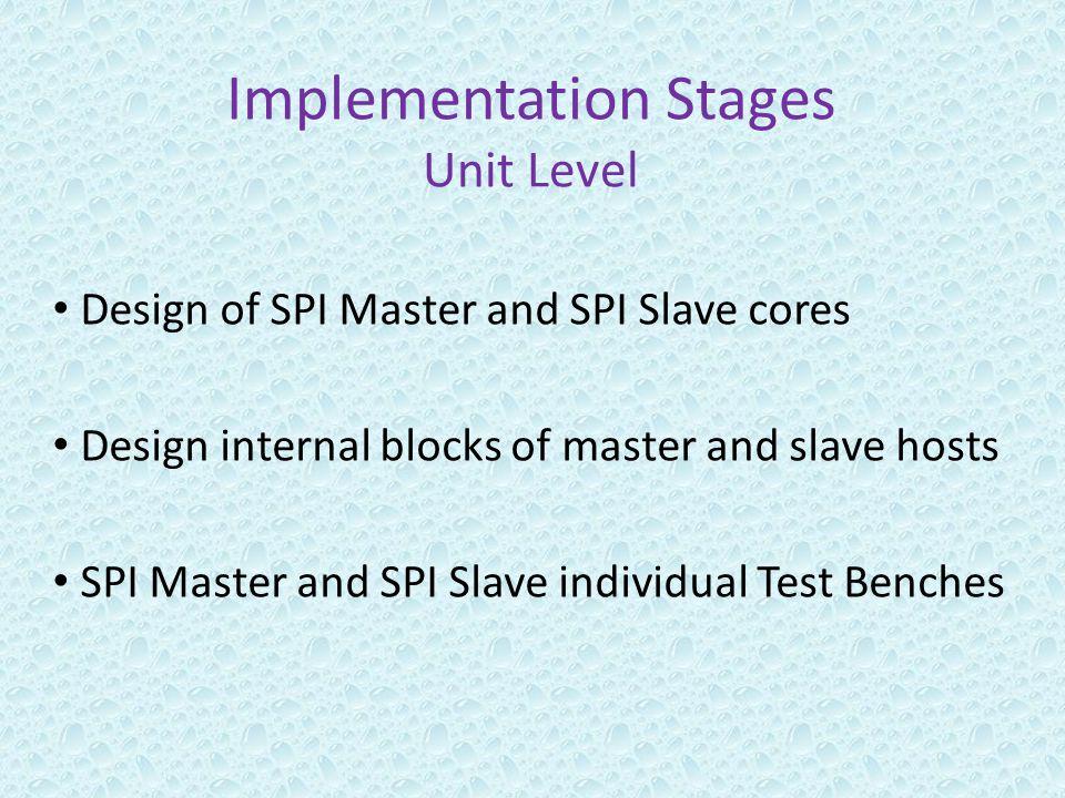 Implementation Stages Unit Level Design of SPI Master and SPI Slave cores Design internal blocks of master and slave hosts SPI Master and SPI Slave individual Test Benches