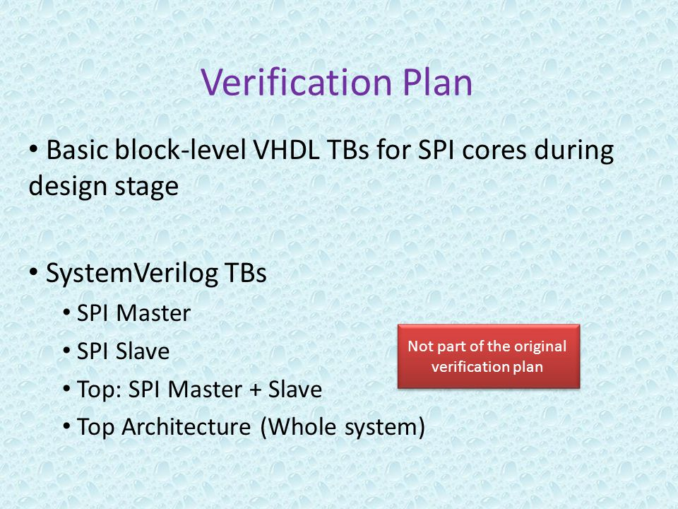 Verification Plan Basic block-level VHDL TBs for SPI cores during design stage SystemVerilog TBs SPI Master SPI Slave Top: SPI Master + Slave Top Architecture (Whole system) Not part of the original verification plan
