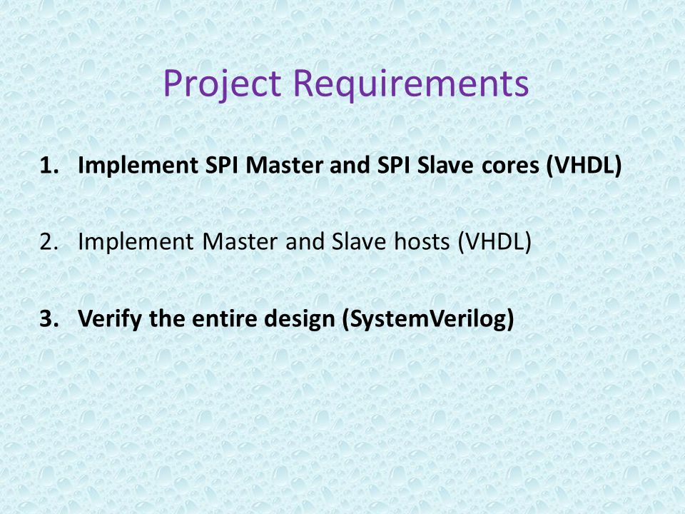 Project Requirements 1.Implement SPI Master and SPI Slave cores (VHDL) 2.Implement Master and Slave hosts (VHDL) 3.Verify the entire design (SystemVer