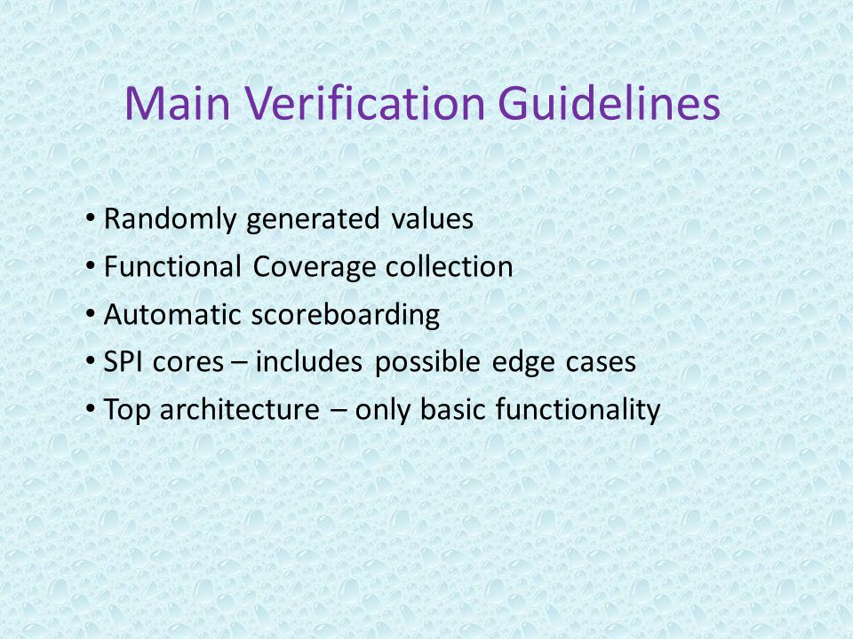 Main Verification Guidelines Randomly generated values Functional Coverage collection Automatic scoreboarding SPI cores – includes possible edge cases Top architecture – only basic functionality