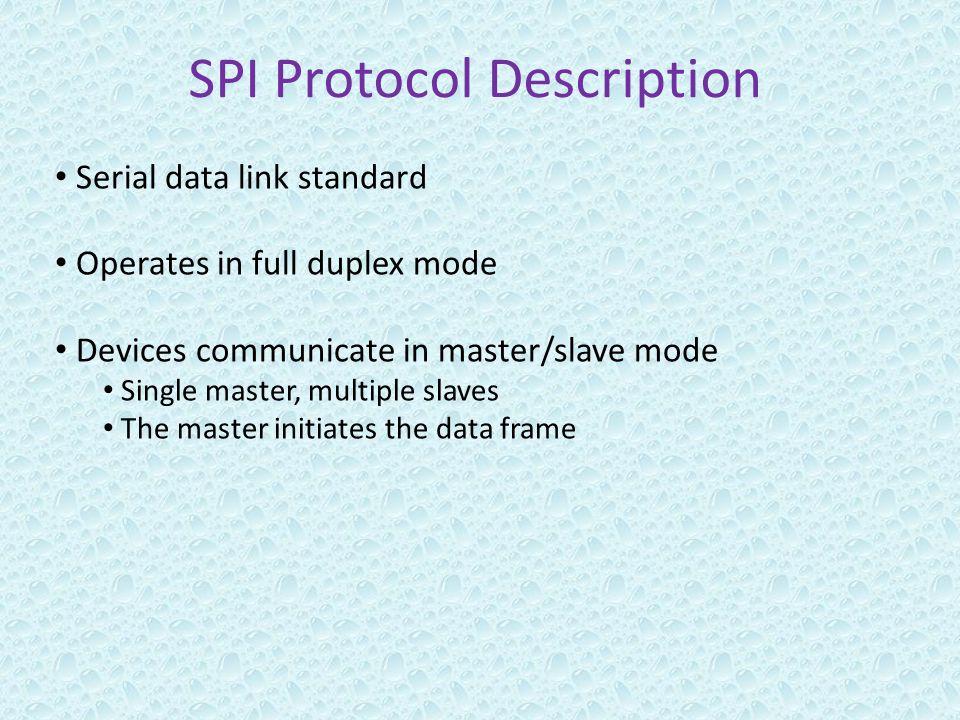 SPI Protocol Description Serial data link standard Operates in full duplex mode Devices communicate in master/slave mode Single master, multiple slaves The master initiates the data frame