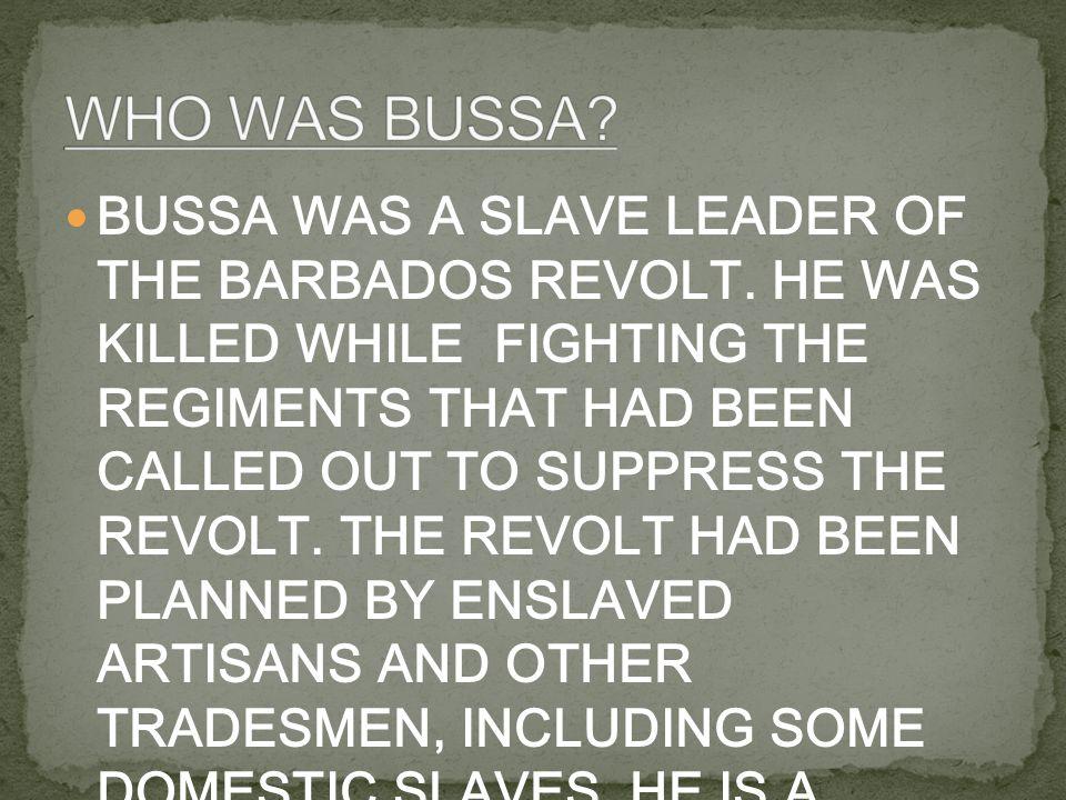 BUSSA WAS A SLAVE LEADER OF THE BARBADOS REVOLT.