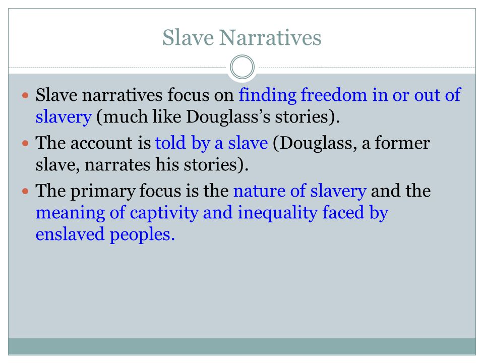 Slave Narratives Slave narratives focus on finding freedom in or out of slavery (much like Douglass's stories). The account is told by a slave (Dougla