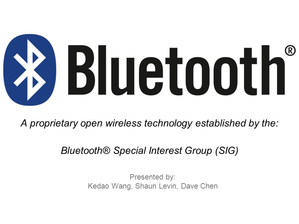 Presented by: Kedao Wang, Shaun Levin, Dave Chen A proprietary open wireless technology established by the: Bluetooth® Special Interest Group (SIG)