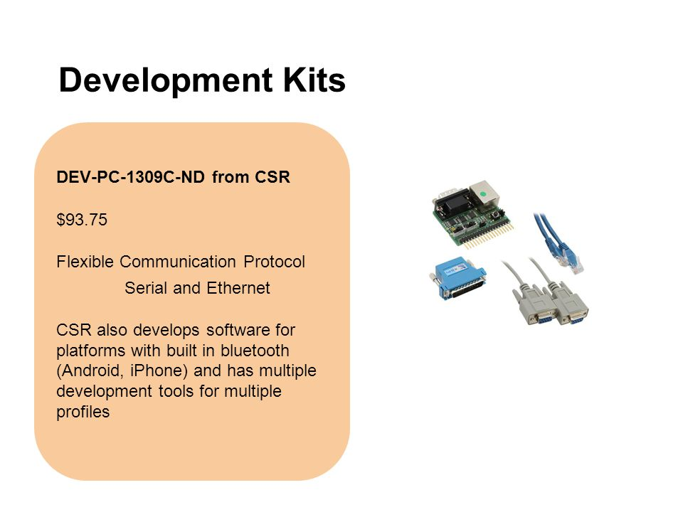 Development Kits DEV-PC-1309C-ND from CSR $93.75 Flexible Communication Protocol Serial and Ethernet CSR also develops software for platforms with bui