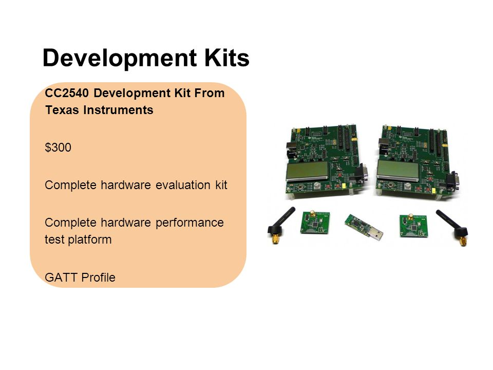 Development Kits CC2540 Development Kit From Texas Instruments $300 Complete hardware evaluation kit Complete hardware performance test platform GATT