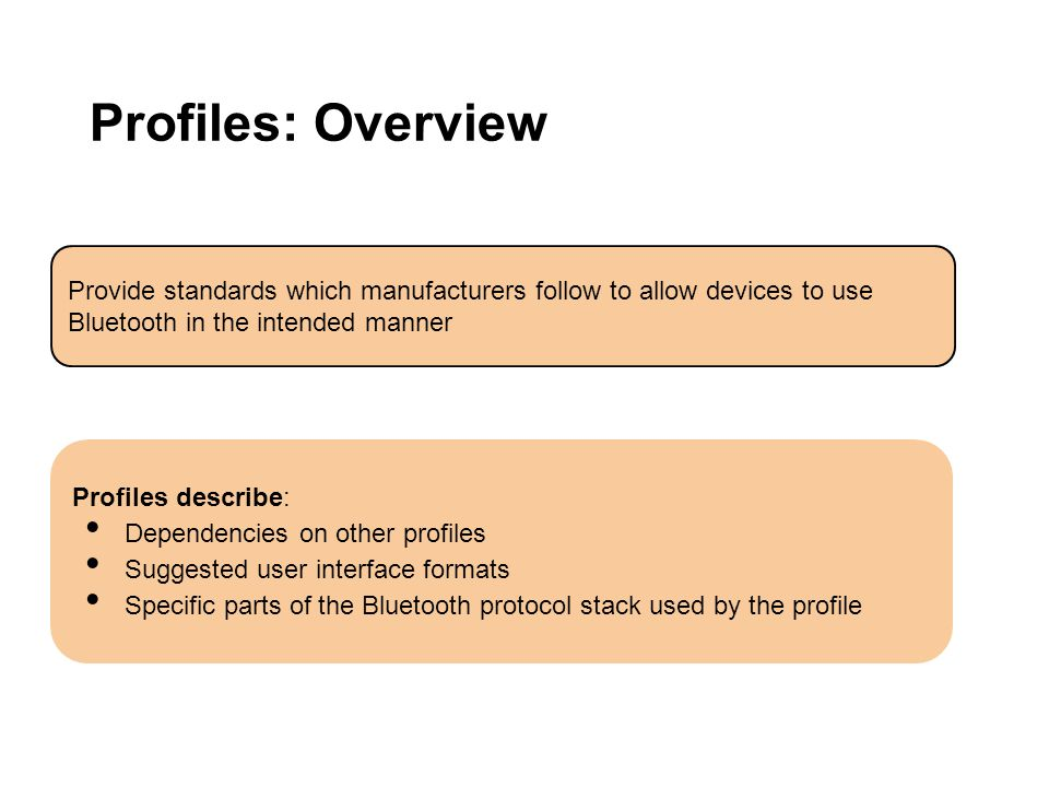 Profiles: Overview Provide standards which manufacturers follow to allow devices to use Bluetooth in the intended manner Profiles describe: Dependenci