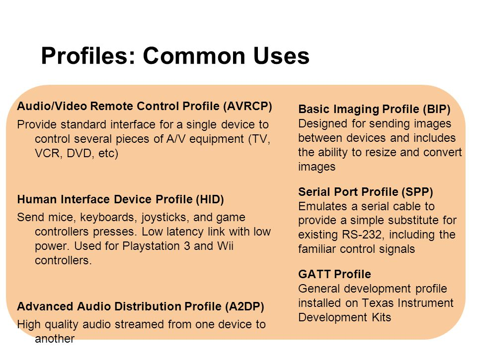Profiles: Common Uses Audio/Video Remote Control Profile (AVRCP) Provide standard interface for a single device to control several pieces of A/V equip