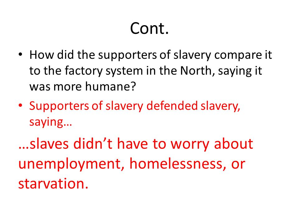 Cont. How did the supporters of slavery compare it to the factory system in the North, saying it was more humane? Supporters of slavery defended slave