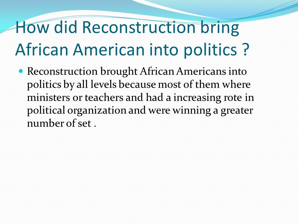 How did Reconstruction bring African American into politics .