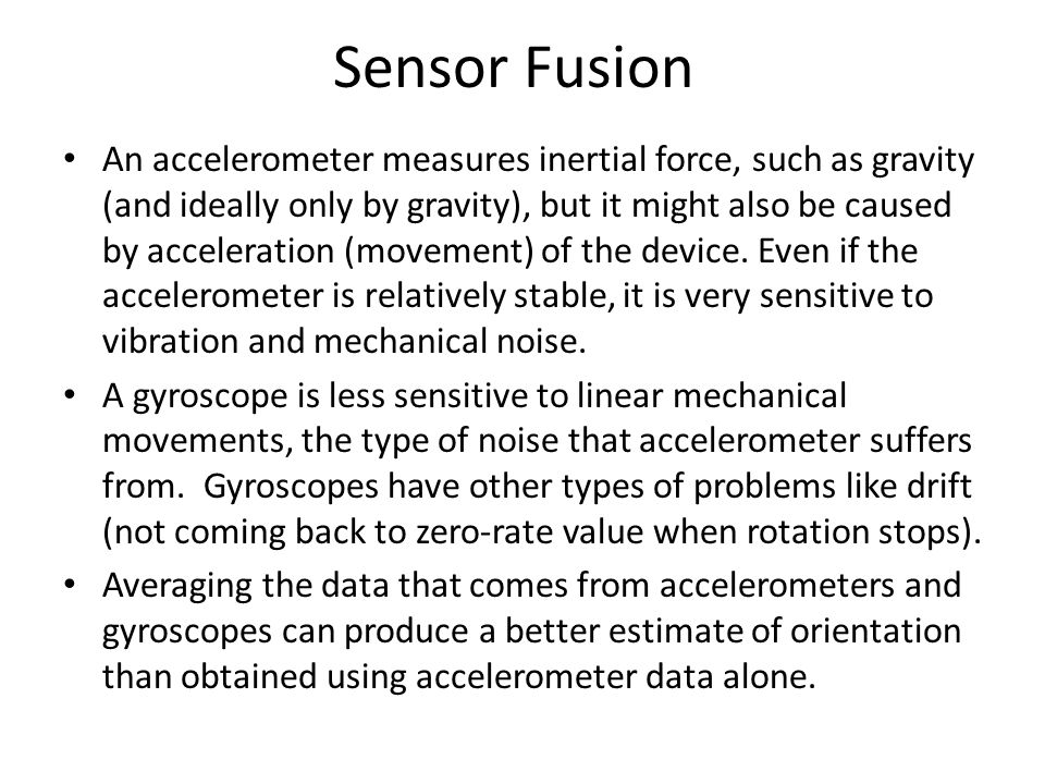 Sensor Fusion An accelerometer measures inertial force, such as gravity (and ideally only by gravity), but it might also be caused by acceleration (mo
