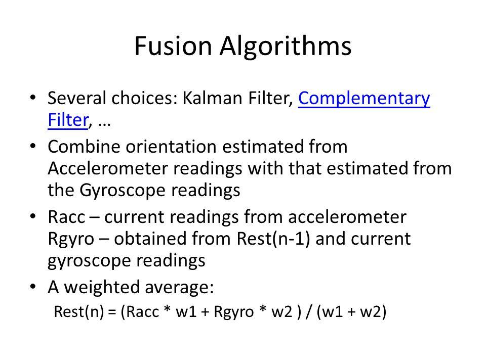 Fusion Algorithms Several choices: Kalman Filter, Complementary Filter, …Complementary Filter Combine orientation estimated from Accelerometer reading