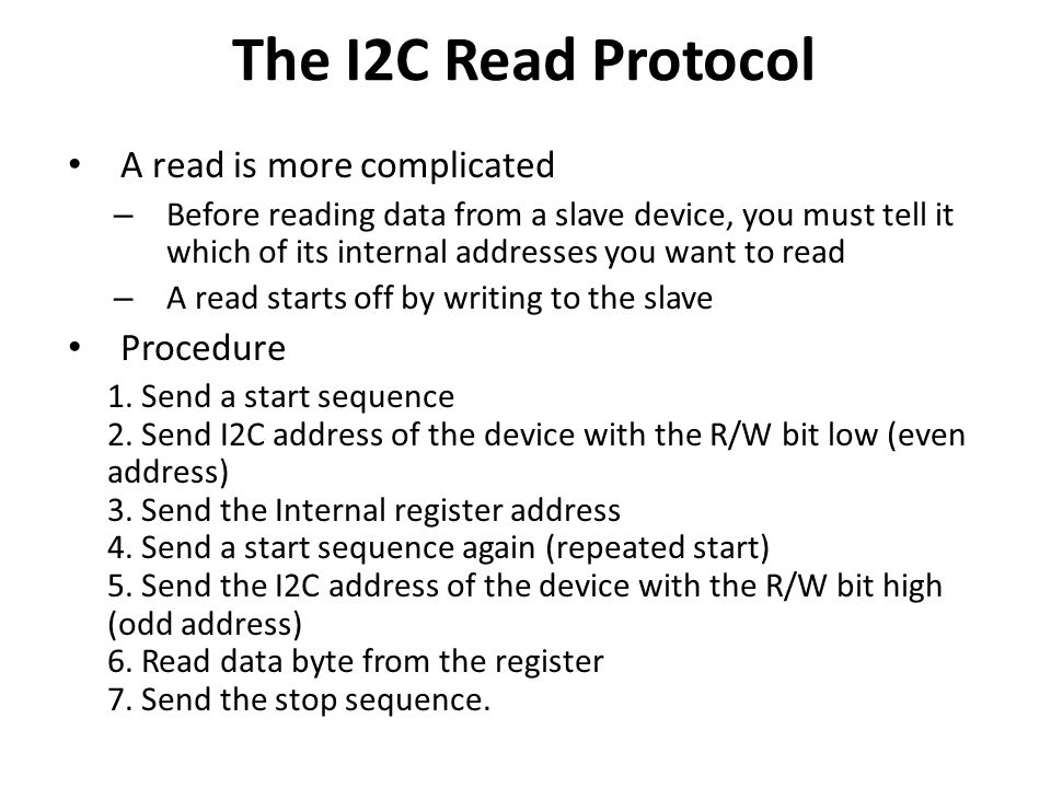 The I2C Read Protocol A read is more complicated – Before reading data from a slave device, you must tell it which of its internal addresses you want