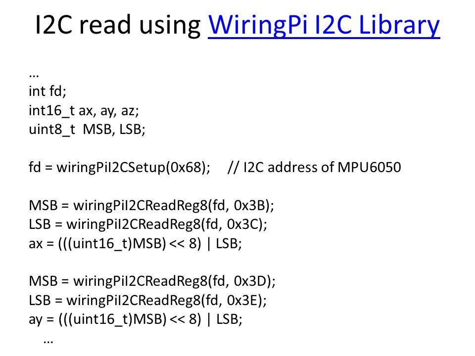 I2C read using WiringPi I2C LibraryWiringPi I2C Library … int fd; int16_t ax, ay, az; uint8_t MSB, LSB; fd = wiringPiI2CSetup(0x68); // I2C address of