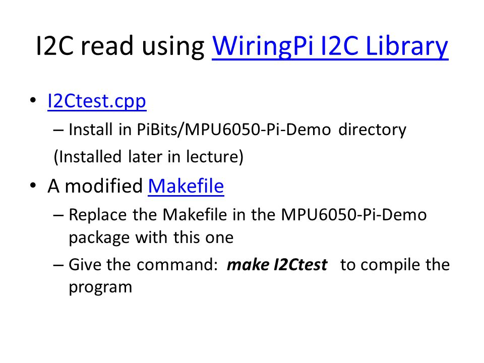 I2C read using WiringPi I2C LibraryWiringPi I2C Library I2Ctest.cpp – Install in PiBits/MPU6050-Pi-Demo directory (Installed later in lecture) A modif