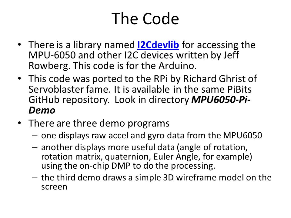 The Code There is a library named I2Cdevlib for accessing the MPU-6050 and other I2C devices written by Jeff Rowberg. This code is for the Arduino.I2C