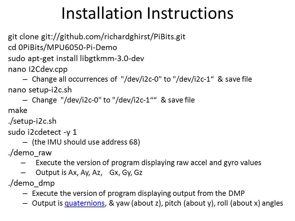 Installation Instructions git clone git://github.com/richardghirst/PiBits.git cd 0PiBits/MPU6050-Pi-Demo sudo apt-get install libgtkmm-3.0-dev nano I2
