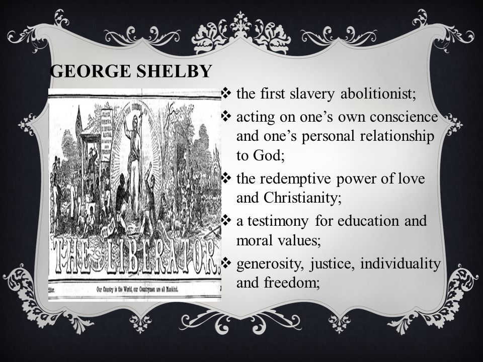 GEORGE SHELBY  the first slavery abolitionist;  acting on one's own conscience and one's personal relationship to God;  the redemptive power of love and Christianity;  a testimony for education and moral values;  generosity, justice, individuality and freedom;