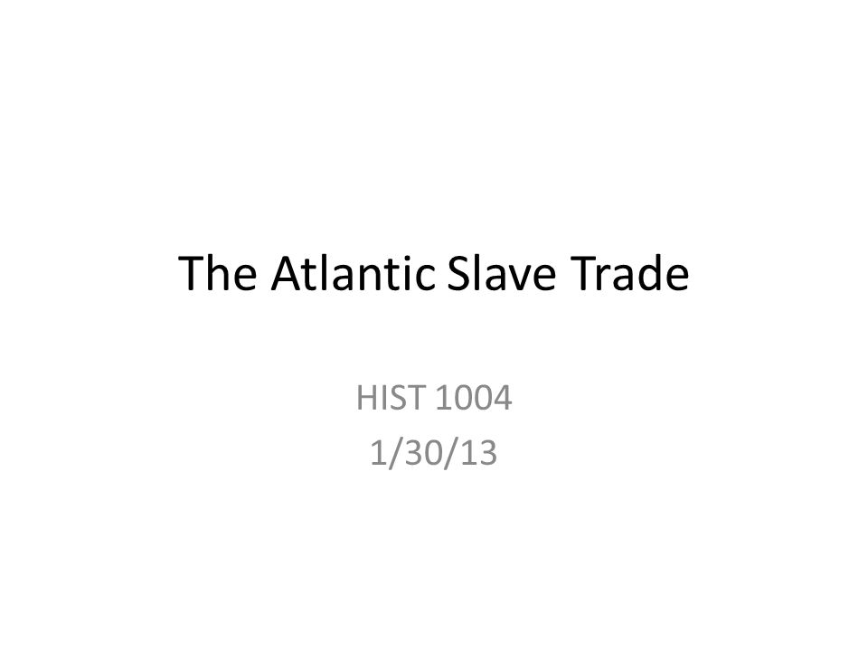 The Atlantic Slave Trade HIST 1004 1/30/13
