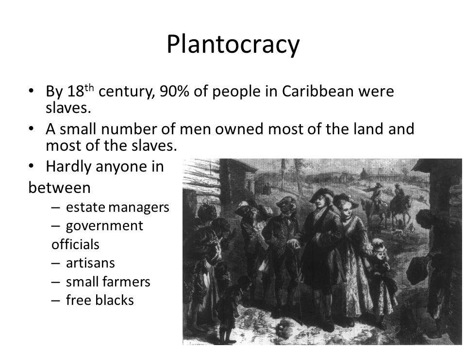 Plantocracy By 18 th century, 90% of people in Caribbean were slaves.