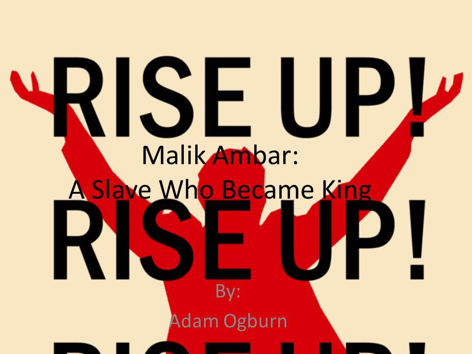 Malik Ambar: A Slave Who Became King By: Adam Ogburn