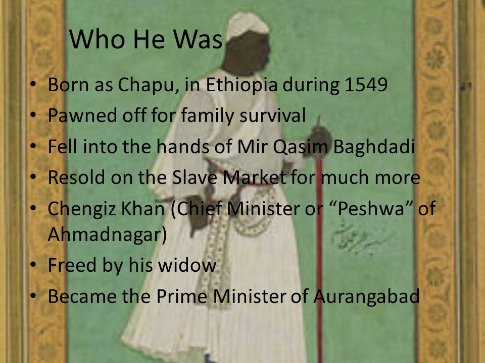 Who He Was Born as Chapu, in Ethiopia during 1549 Pawned off for family survival Fell into the hands of Mir Qasim Baghdadi Resold on the Slave Market for much more Chengiz Khan (Chief Minister or Peshwa of Ahmadnagar) Freed by his widow Became the Prime Minister of Aurangabad