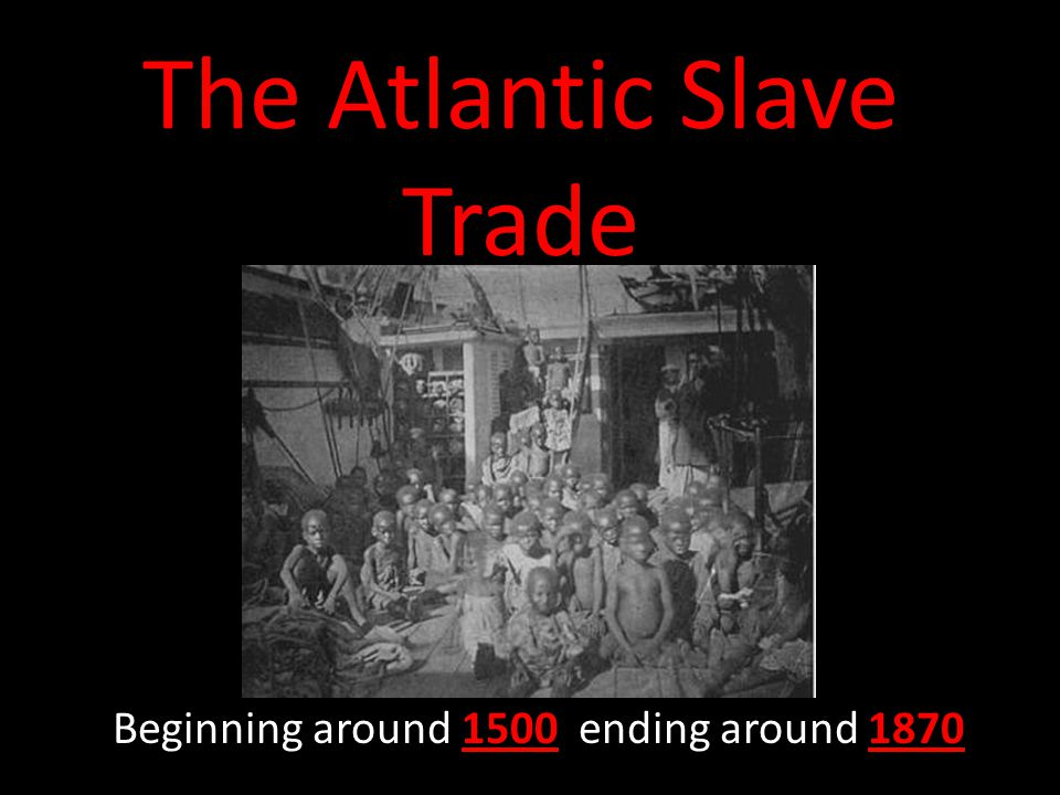 The Atlantic Slave Trade Beginning around 1500 ending around 1870