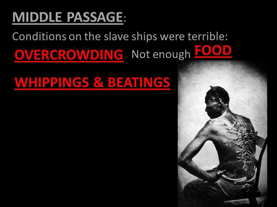 MIDDLE PASSAGE : Conditions on the slave ships were terrible: Not enough OVERCROWDING FOOD WHIPPINGS & BEATINGS