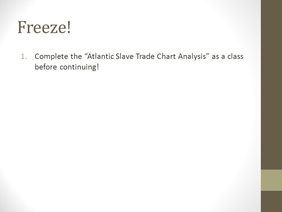Freeze! 1.Complete the Atlantic Slave Trade Chart Analysis as a class before continuing!