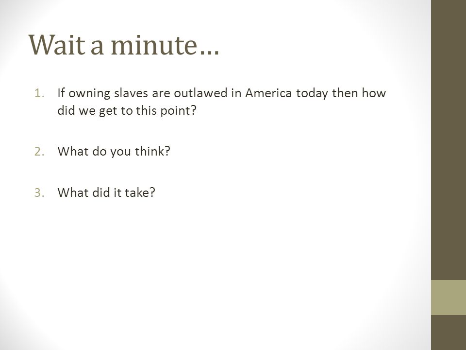 Wait a minute… 1.If owning slaves are outlawed in America today then how did we get to this point.