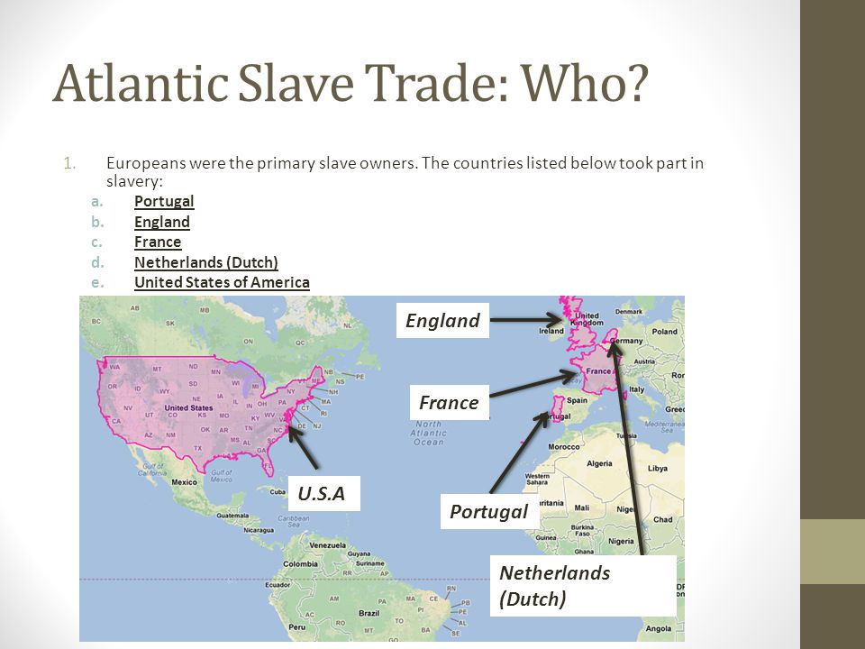 Atlantic Slave Trade: Who. 1.Europeans were the primary slave owners.