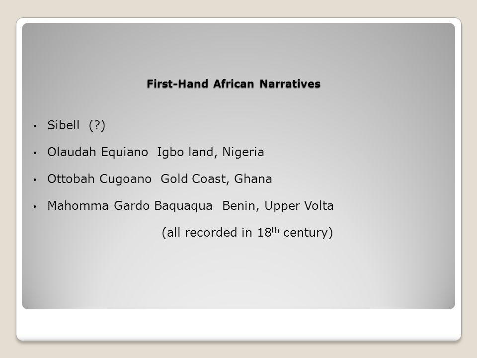 First-Hand African Narratives Sibell ( ) Olaudah Equiano Igbo land, Nigeria Ottobah Cugoano Gold Coast, Ghana Mahomma Gardo Baquaqua Benin, Upper Volta (all recorded in 18 th century)