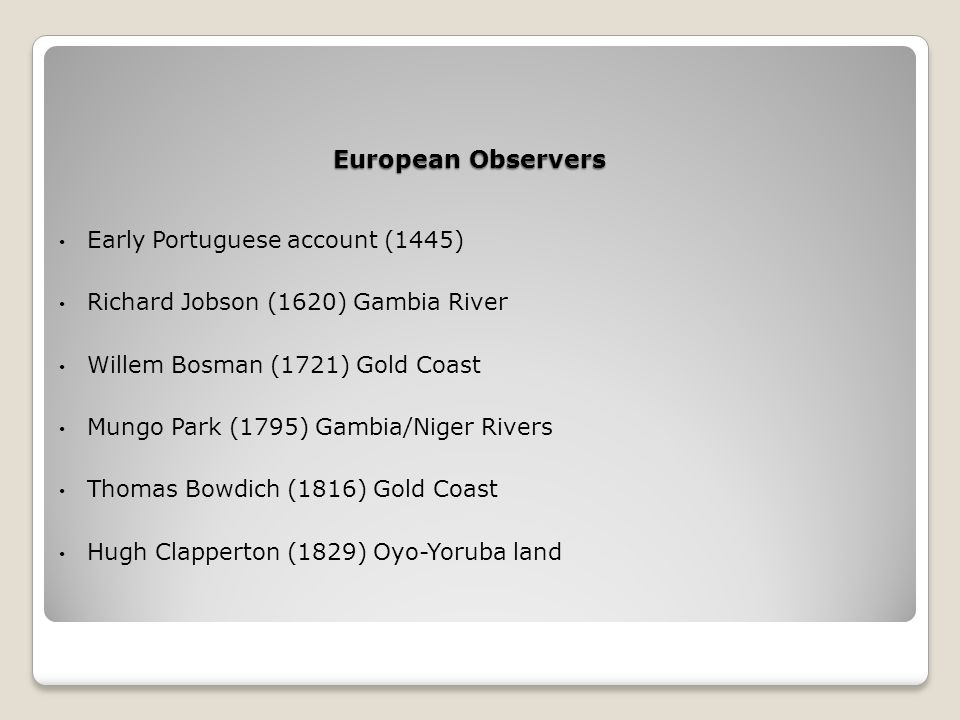 European Observers Early Portuguese account (1445) Richard Jobson (1620) Gambia River Willem Bosman (1721) Gold Coast Mungo Park (1795) Gambia/Niger Rivers Thomas Bowdich (1816) Gold Coast Hugh Clapperton (1829) Oyo-Yoruba land