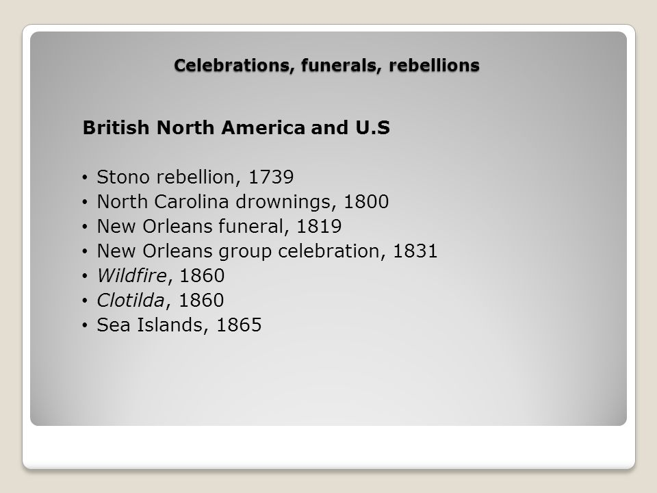 Celebrations, funerals, rebellions British North America and U.S Stono rebellion, 1739 North Carolina drownings, 1800 New Orleans funeral, 1819 New Orleans group celebration, 1831 Wildfire, 1860 Clotilda, 1860 Sea Islands, 1865
