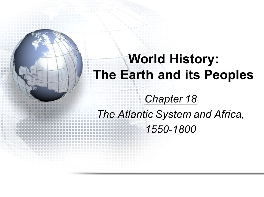 World History: The Earth and its Peoples Chapter 18 The Atlantic System and Africa, 1550-1800