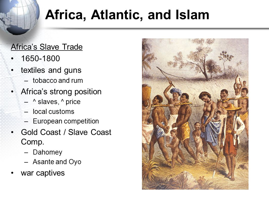 Africa, Atlantic, and Islam Africa's Slave Trade 1650-1800 textiles and guns –tobacco and rum Africa's strong position –^ slaves, ^ price –local custo