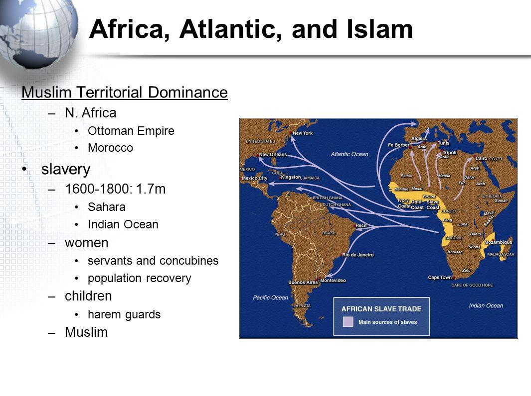Africa, Atlantic, and Islam Muslim Territorial Dominance –N. Africa Ottoman Empire Morocco slavery –1600-1800: 1.7m Sahara Indian Ocean –women servant