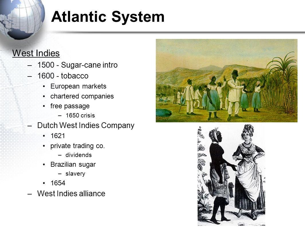 Atlantic System West Indies –1500 - Sugar-cane intro –1600 - tobacco European markets chartered companies free passage –1650 crisis –Dutch West Indies