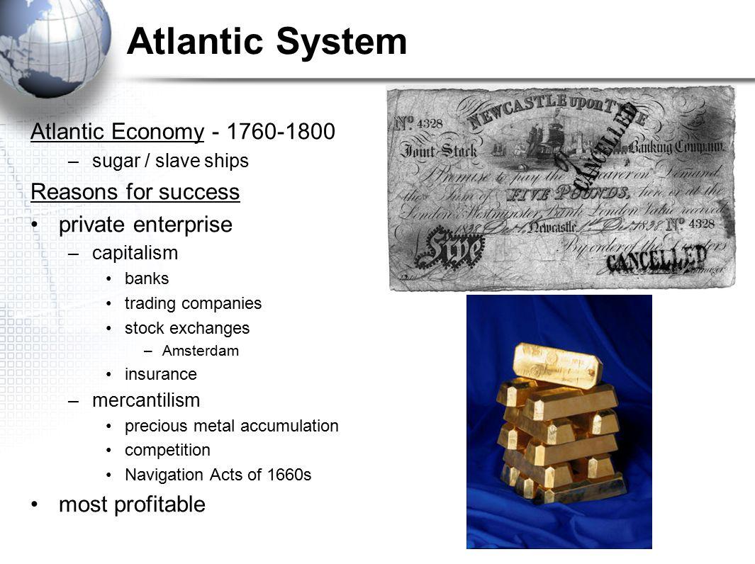 Atlantic System Atlantic Economy - 1760-1800 –sugar / slave ships Reasons for success private enterprise –capitalism banks trading companies stock exc