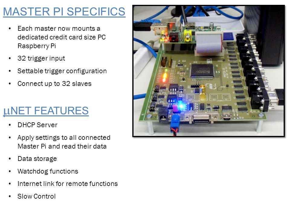 MASTER PI SPECIFICS Each master now mounts a dedicated credit card size PC Raspberry Pi 32 trigger input Settable trigger configuration Connect up to 32 slaves DHCP Server Apply settings to all connected Master Pi and read their data Data storage Watchdog functions Internet link for remote functions Slow Control  NET FEATURES