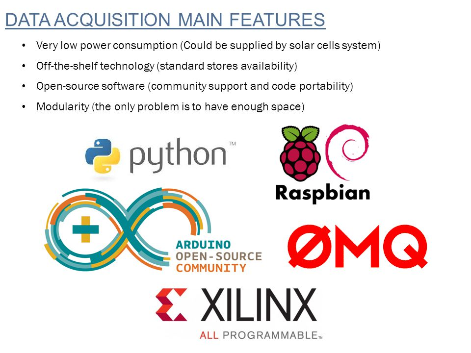 DATA ACQUISITION MAIN FEATURES Very low power consumption (Could be supplied by solar cells system) Off-the-shelf technology (standard stores availability) Open-source software (community support and code portability) Modularity (the only problem is to have enough space)