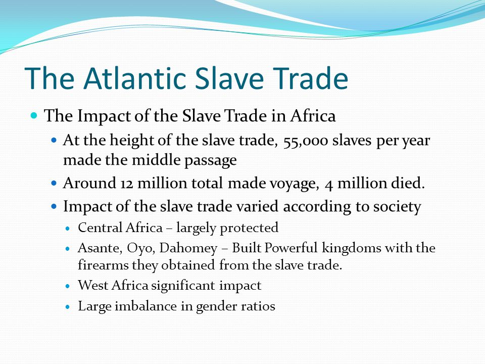The Atlantic Slave Trade The Impact of the Slave Trade in Africa At the height of the slave trade, 55,000 slaves per year made the middle passage Around 12 million total made voyage, 4 million died.