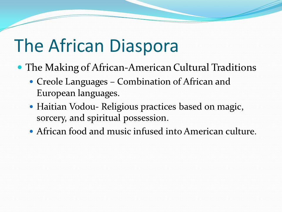 The African Diaspora The Making of African-American Cultural Traditions Creole Languages – Combination of African and European languages.