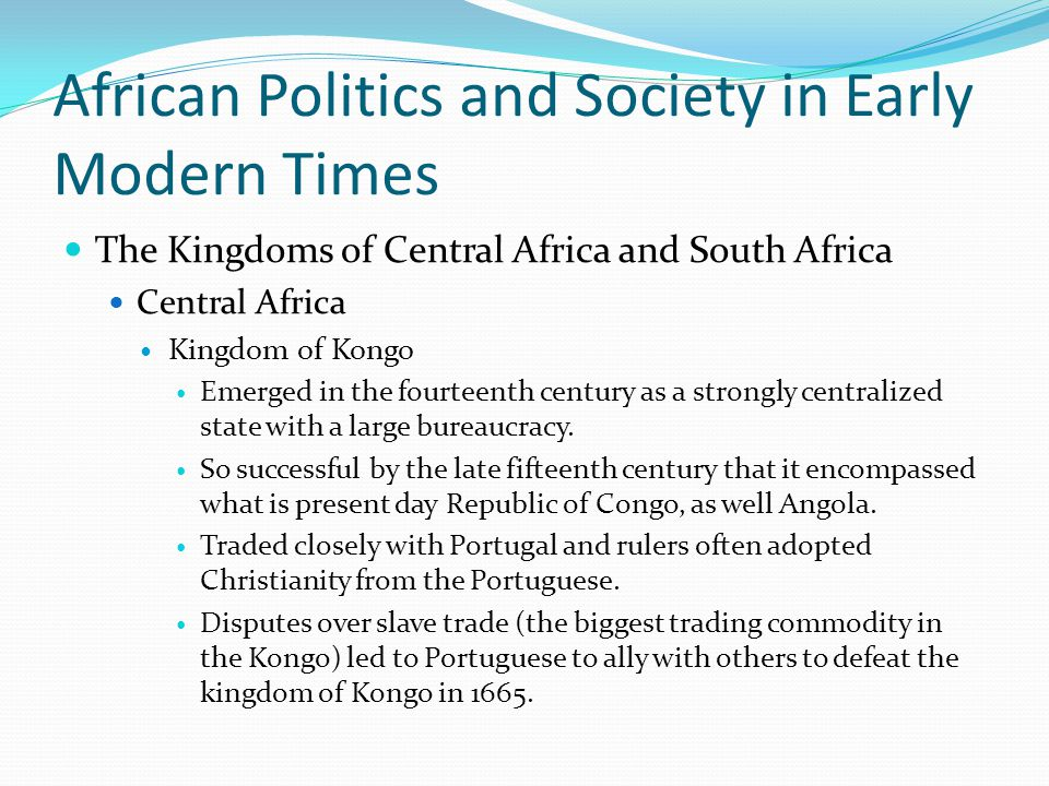 African Politics and Society in Early Modern Times The Kingdoms of Central Africa and South Africa Central Africa Kingdom of Kongo Emerged in the fourteenth century as a strongly centralized state with a large bureaucracy.