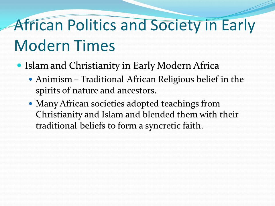 African Politics and Society in Early Modern Times Islam and Christianity in Early Modern Africa Animism – Traditional African Religious belief in the spirits of nature and ancestors.