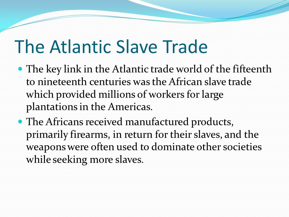 The Atlantic Slave Trade The key link in the Atlantic trade world of the fifteenth to nineteenth centuries was the African slave trade which provided millions of workers for large plantations in the Americas.