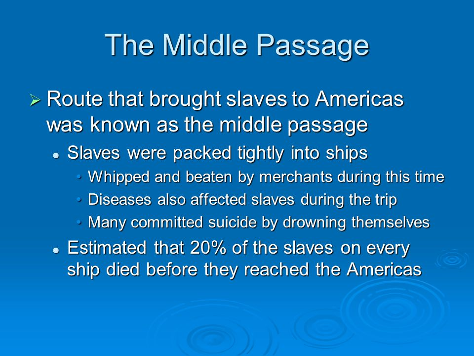 The Middle Passage  Route that brought slaves to Americas was known as the middle passage Slaves were packed tightly into ships Slaves were packed tightly into ships Whipped and beaten by merchants during this timeWhipped and beaten by merchants during this time Diseases also affected slaves during the tripDiseases also affected slaves during the trip Many committed suicide by drowning themselvesMany committed suicide by drowning themselves Estimated that 20% of the slaves on every ship died before they reached the Americas Estimated that 20% of the slaves on every ship died before they reached the Americas