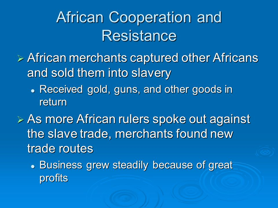 African Cooperation and Resistance  African merchants captured other Africans and sold them into slavery Received gold, guns, and other goods in return Received gold, guns, and other goods in return  As more African rulers spoke out against the slave trade, merchants found new trade routes Business grew steadily because of great profits Business grew steadily because of great profits
